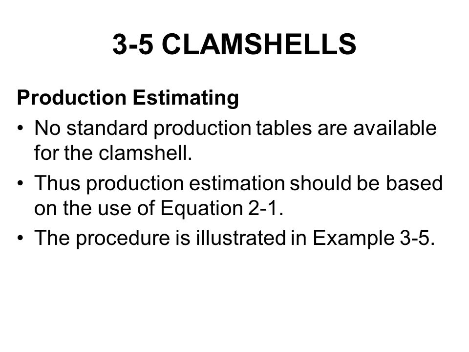 3-5 CLAMSHELLS Production Estimating No standard production tables are available for the clamshell. Thus production estimation should be based on the