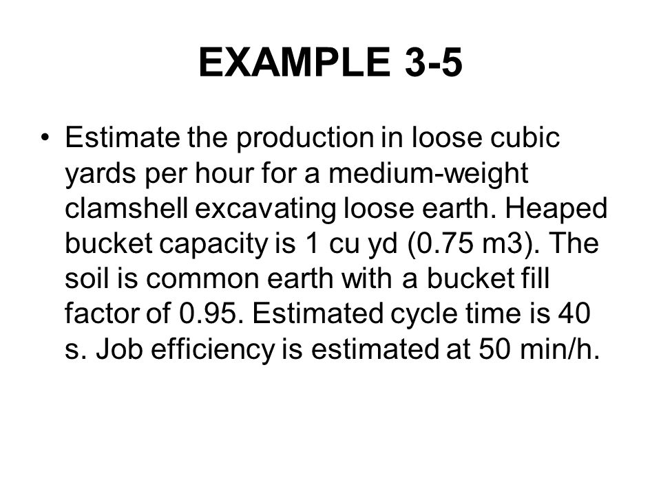 EXAMPLE 3-5 Estimate the production in loose cubic yards per hour for a medium-weight clamshell excavating loose earth. Heaped bucket capacity is 1 cu