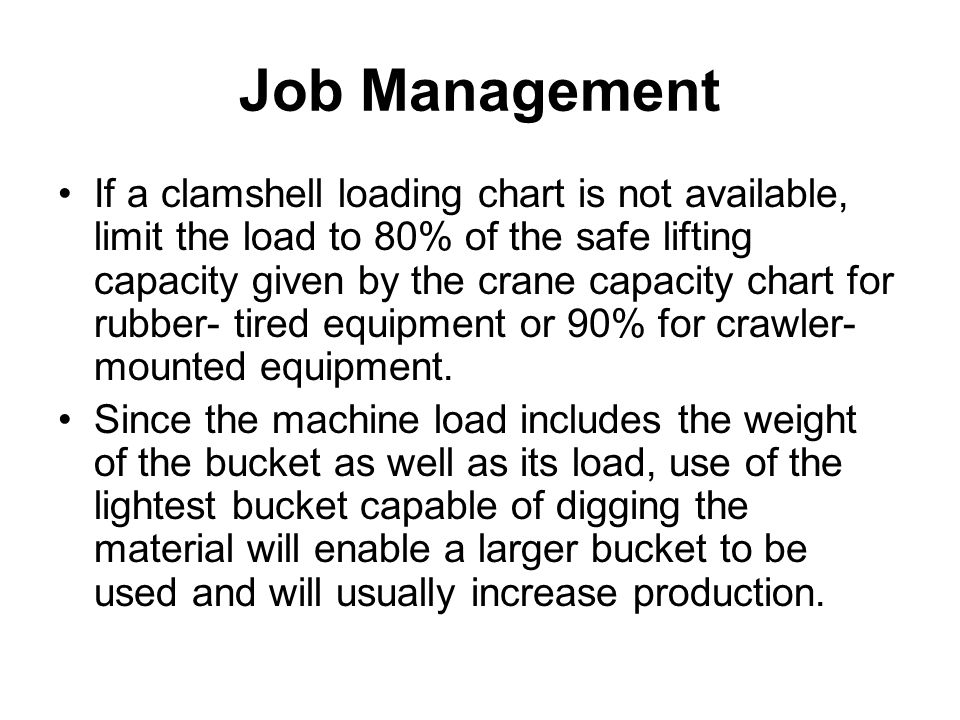 Job Management If a clamshell loading chart is not available, limit the load to 80% of the safe lifting capacity given by the crane capacity chart for
