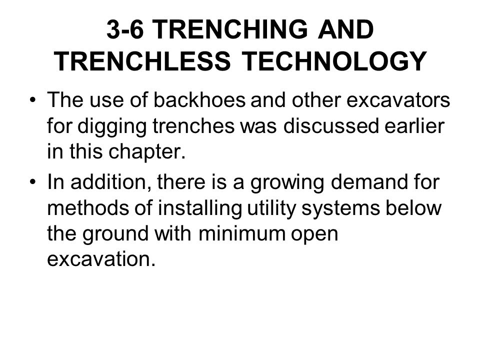 3-6 TRENCHING AND TRENCHLESS TECHNOLOGY The use of backhoes and other excavators for digging trenches was discussed earlier in this chapter. In additi