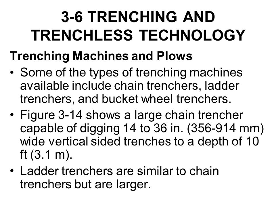 3-6 TRENCHING AND TRENCHLESS TECHNOLOGY Trenching Machines and Plows Some of the types of trenching machines available include chain trenchers, ladder