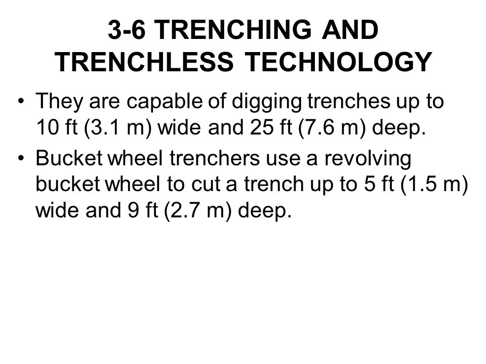 3-6 TRENCHING AND TRENCHLESS TECHNOLOGY They are capable of digging trenches up to 10 ft (3.1 m) wide and 25 ft (7.6 m) deep. Bucket wheel trenchers u