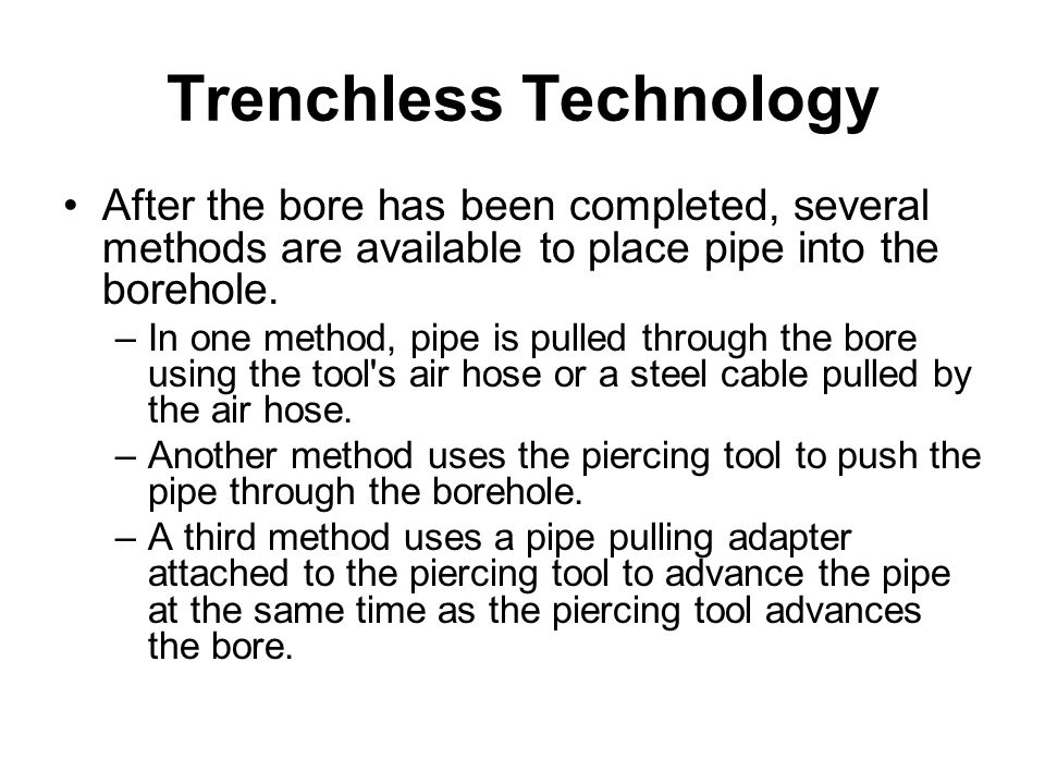 Trenchless Technology After the bore has been completed, several methods are available to place pipe into the borehole. –In one method, pipe is pulled