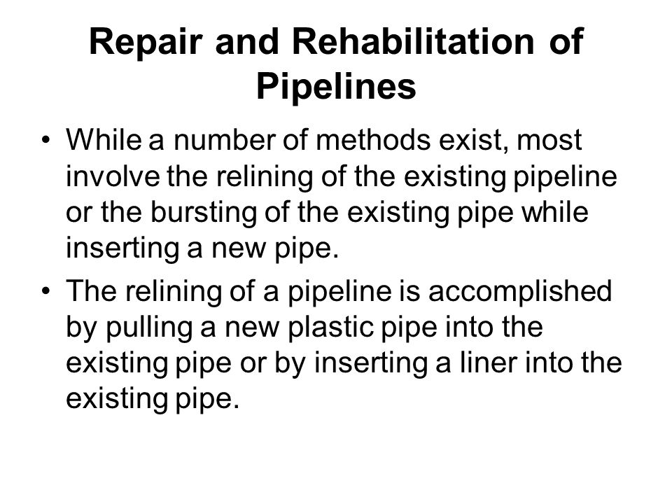 Repair and Rehabilitation of Pipelines While a number of methods exist, most involve the relining of the existing pipeline or the bursting of the exis