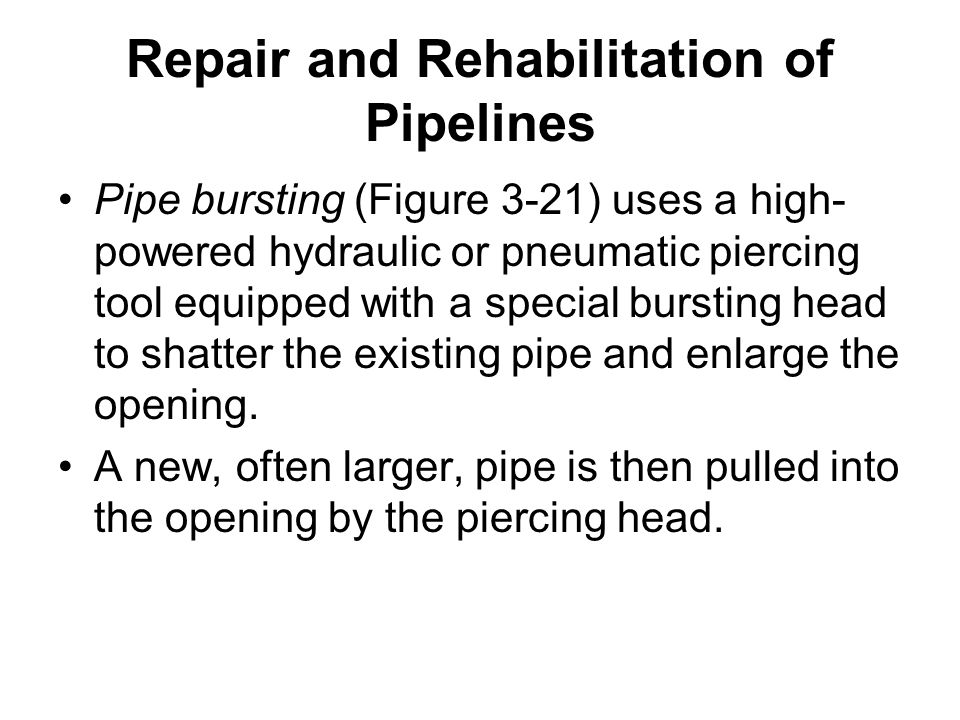 Repair and Rehabilitation of Pipelines Pipe bursting (Figure 3-21) uses a high- powered hydraulic or pneumatic piercing tool equipped with a special b