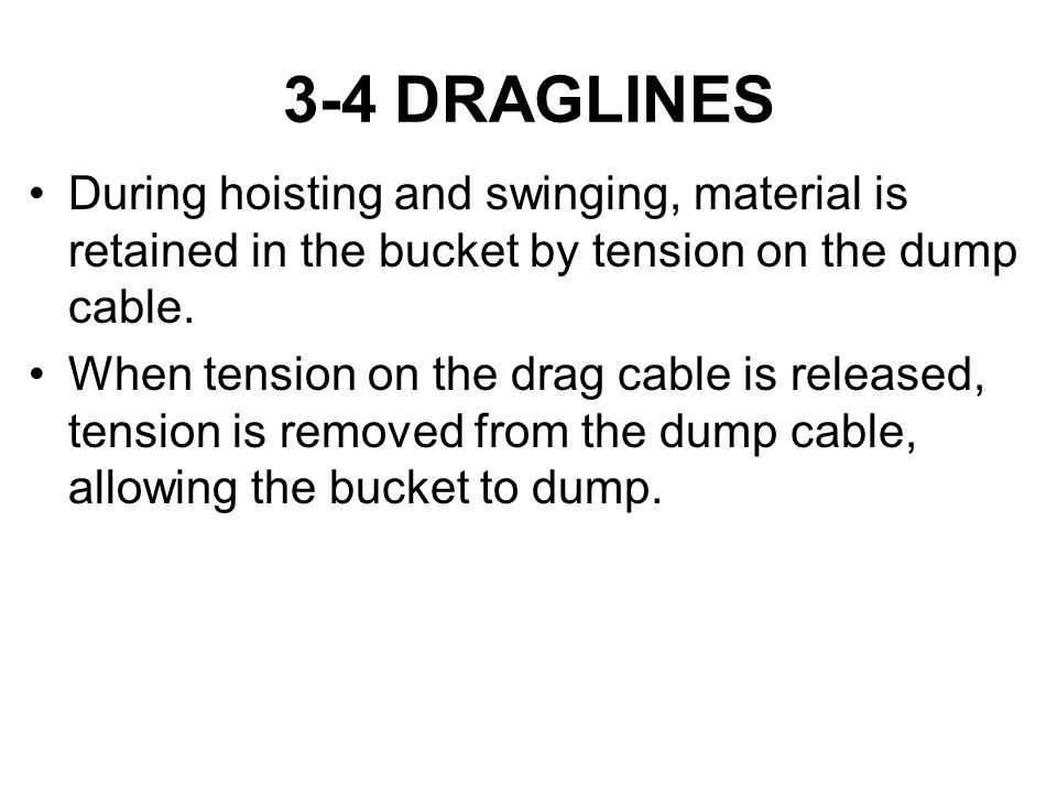 3-4 DRAGLINES During hoisting and swinging, material is retained in the bucket by tension on the dump cable. When tension on the drag cable is release
