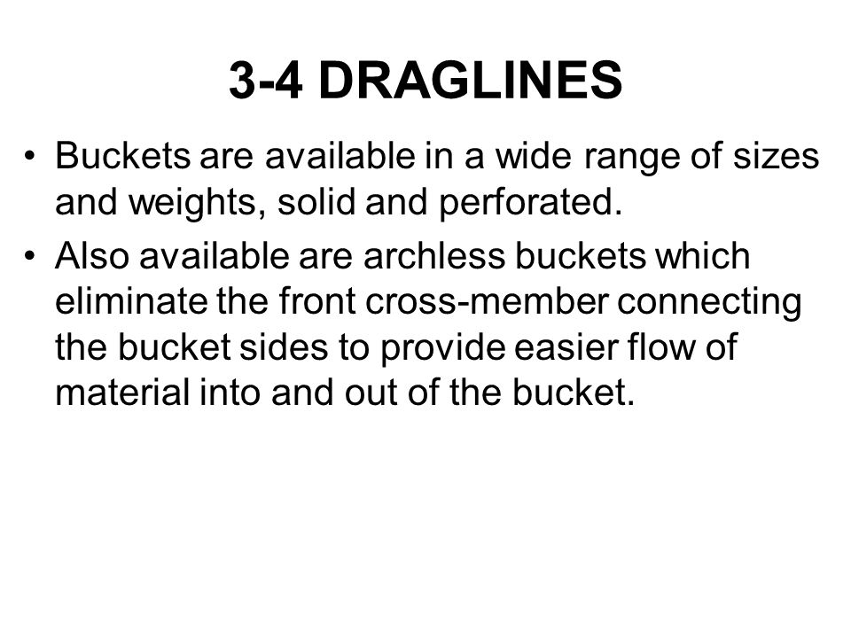 3-4 DRAGLINES Buckets are available in a wide range of sizes and weights, solid and perforated. Also available are archless buckets which eliminate th