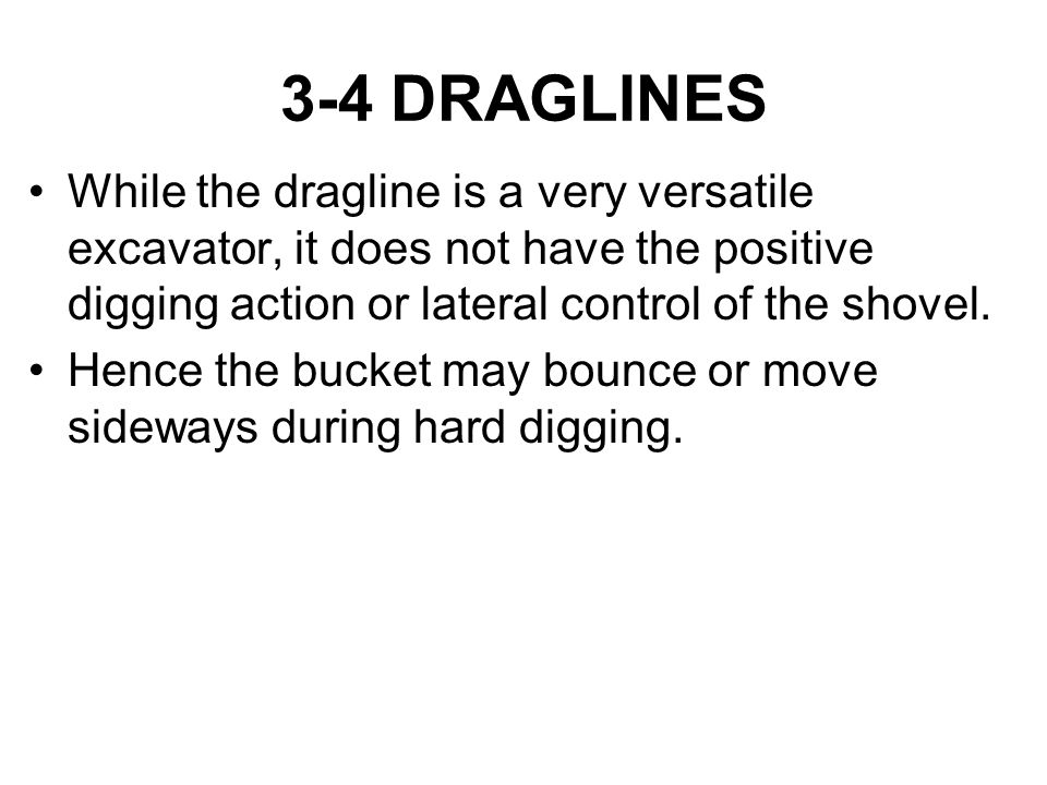 3-4 DRAGLINES While the dragline is a very versatile excavator, it does not have the positive digging action or lateral control of the shovel. Hence t