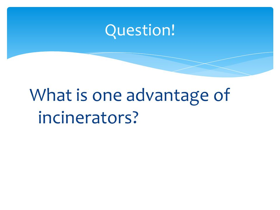 What is one advantage of incinerators? Question!