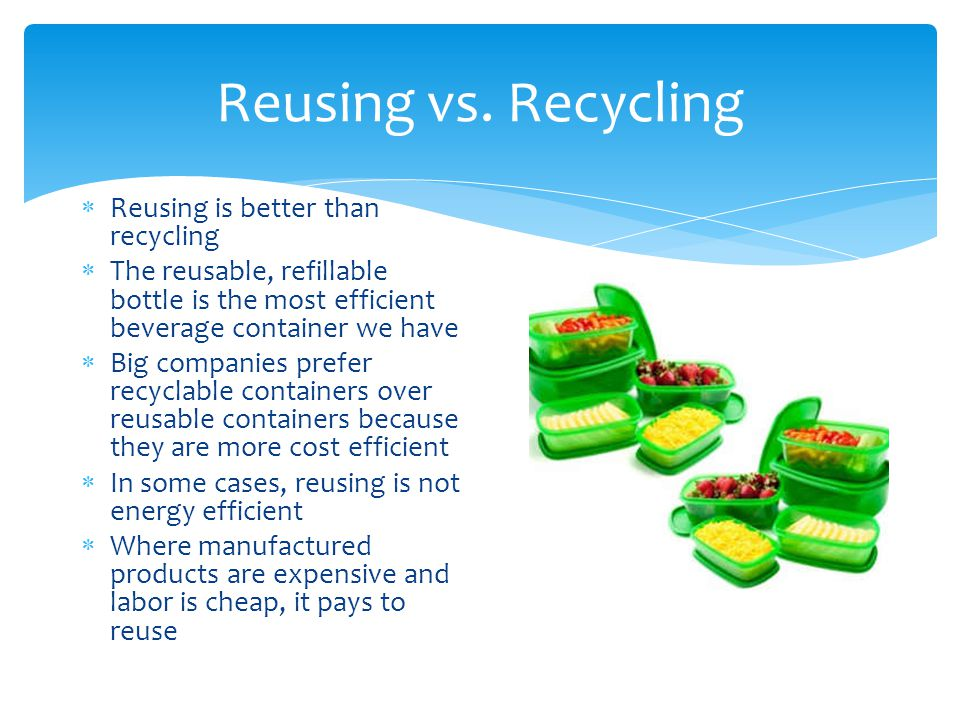 Reusing vs. Recycling  Reusing is better than recycling  The reusable, refillable bottle is the most efficient beverage container we have  Big comp