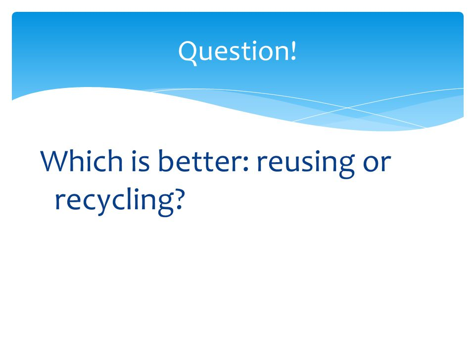 Question! Which is better: reusing or recycling?