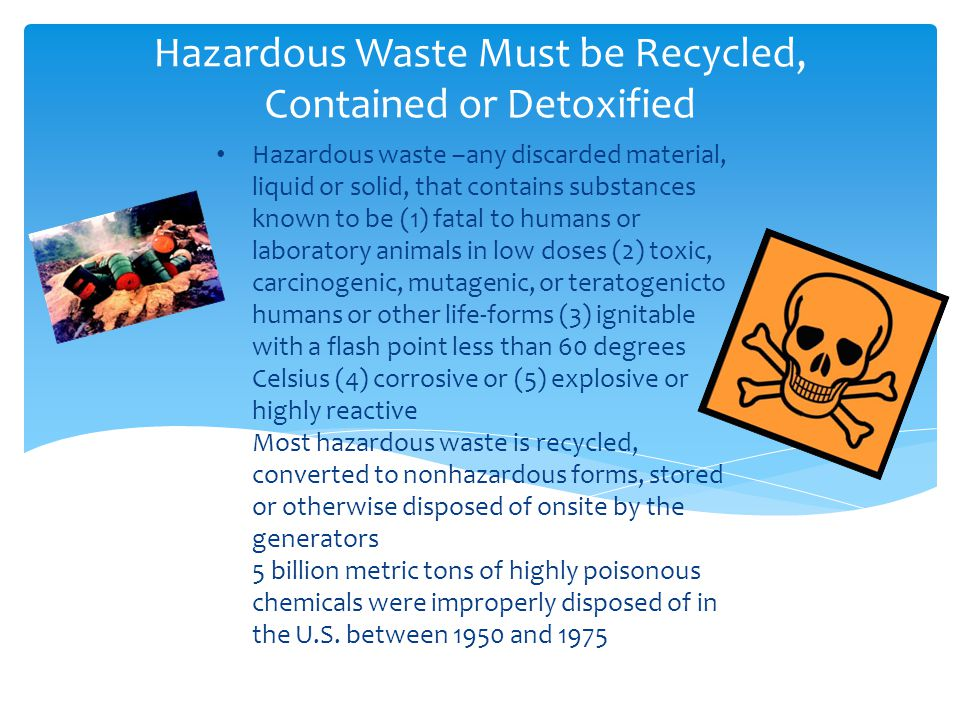 Hazardous waste –any discarded material, liquid or solid, that contains substances known to be (1) fatal to humans or laboratory animals in low doses