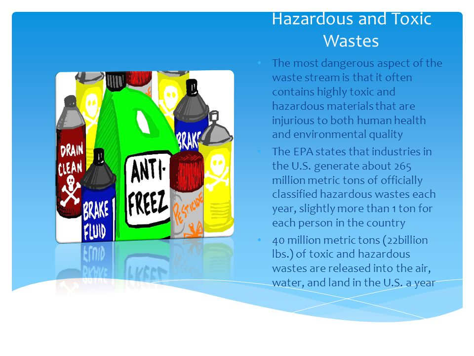 Hazardous and Toxic Wastes The most dangerous aspect of the waste stream is that it often contains highly toxic and hazardous materials that are injur