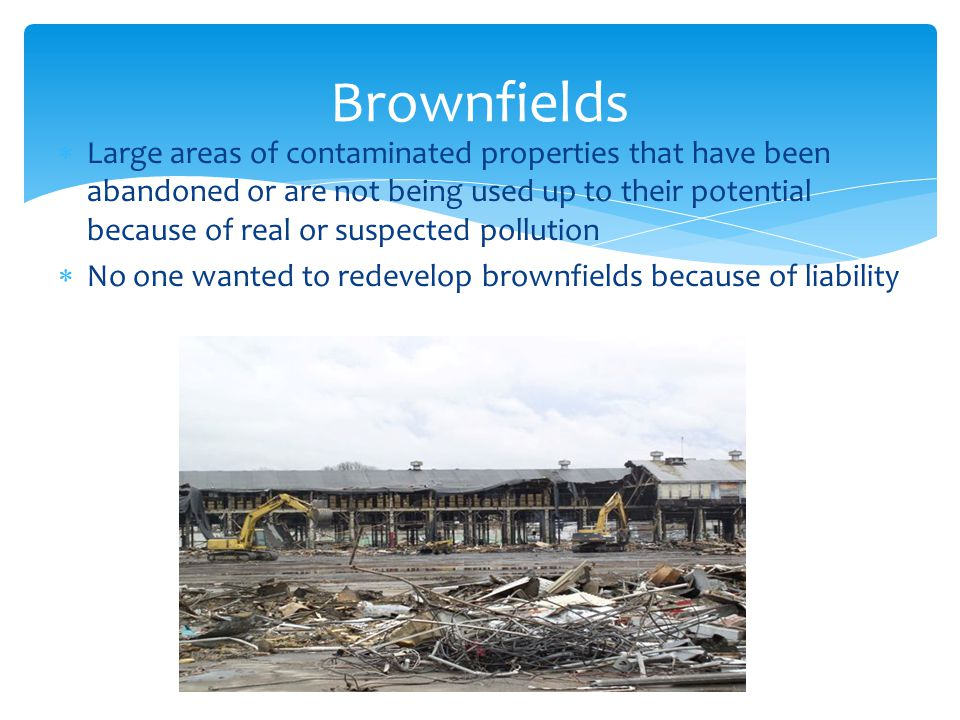 Brownfields  Large areas of contaminated properties that have been abandoned or are not being used up to their potential because of real or suspected
