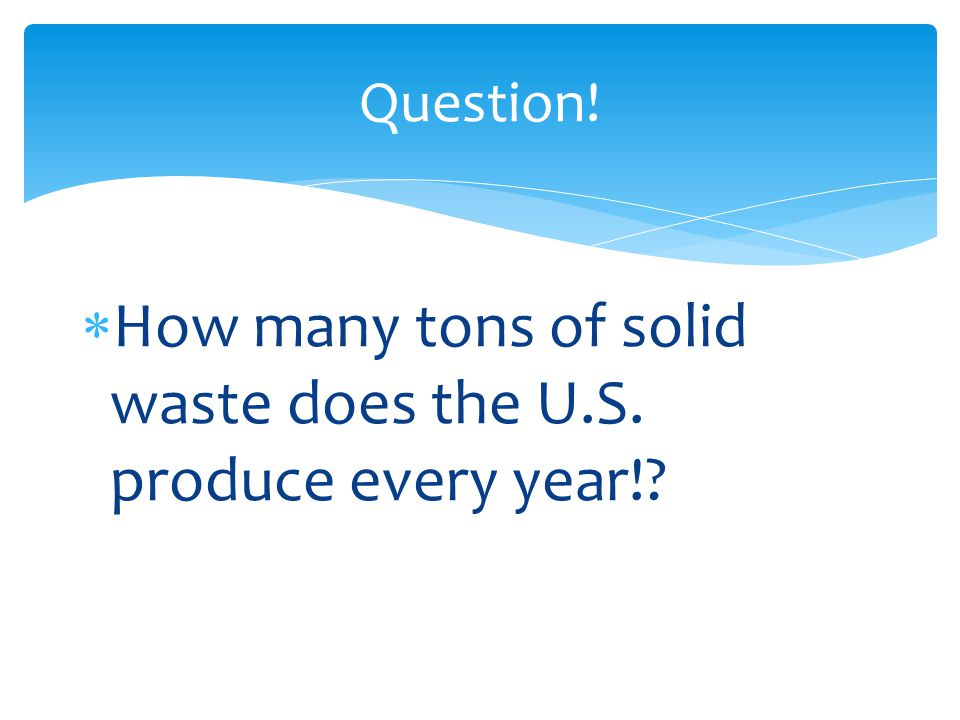 Question!  How many tons of solid waste does the U.S. produce every year!?