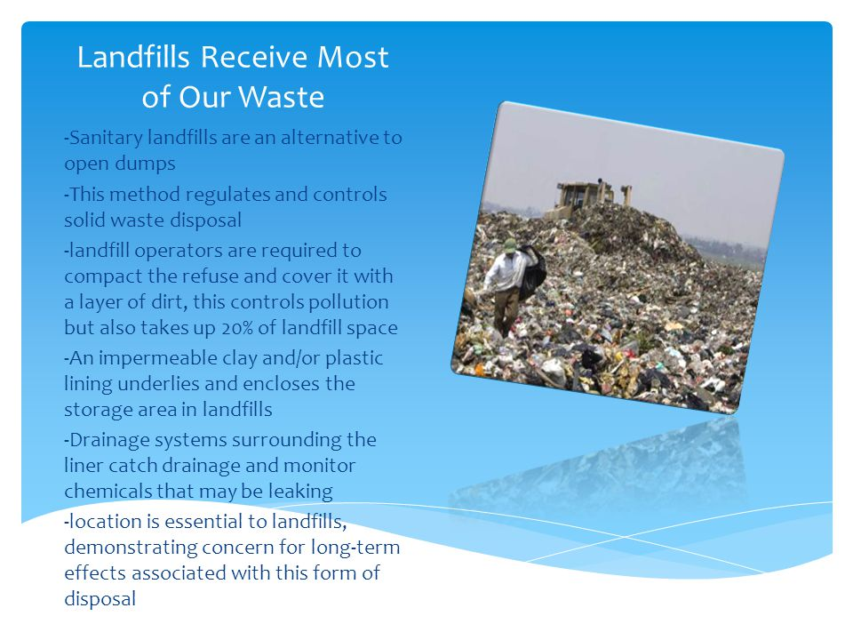 Landfills Receive Most of Our Waste -Sanitary landfills are an alternative to open dumps -This method regulates and controls solid waste disposal -lan