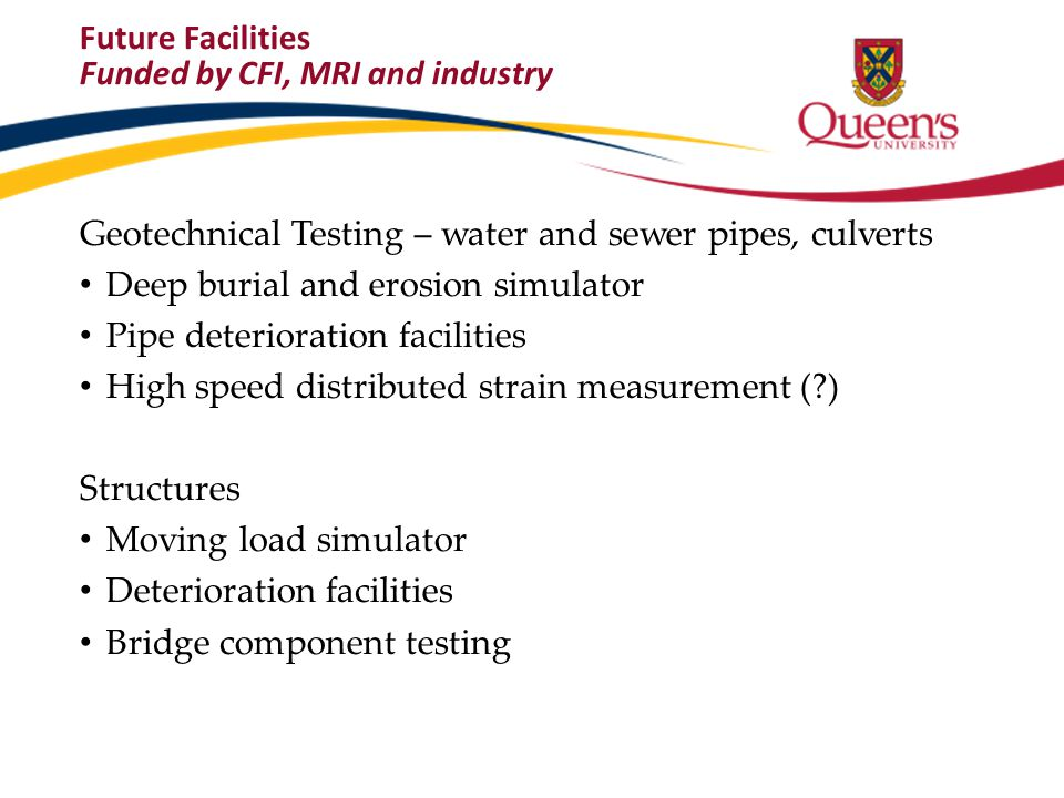 Future Facilities Funded by CFI, MRI and industry Geotechnical Testing – water and sewer pipes, culverts Deep burial and erosion simulator Pipe deteri