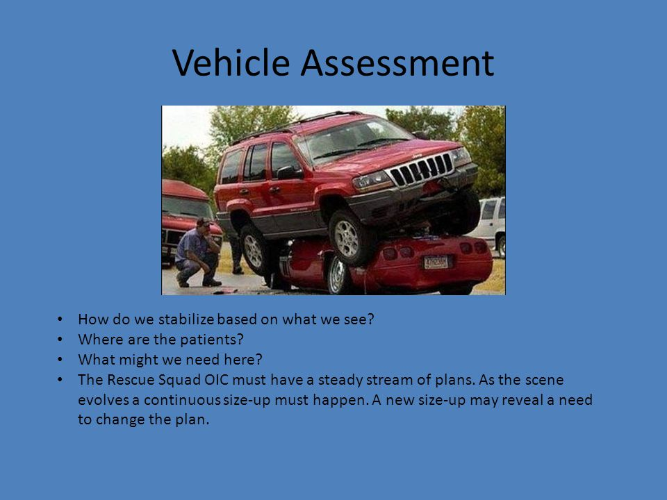 Vehicle Assessment How do we stabilize based on what we see? Where are the patients? What might we need here? The Rescue Squad OIC must have a steady