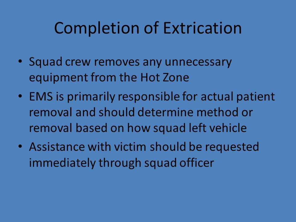 Completion of Extrication Squad crew removes any unnecessary equipment from the Hot Zone EMS is primarily responsible for actual patient removal and s