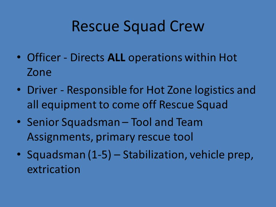 Rescue Squad Crew Officer - Directs ALL operations within Hot Zone Driver - Responsible for Hot Zone logistics and all equipment to come off Rescue Sq