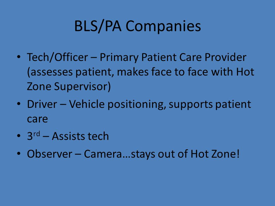 BLS/PA Companies Tech/Officer – Primary Patient Care Provider (assesses patient, makes face to face with Hot Zone Supervisor) Driver – Vehicle positio