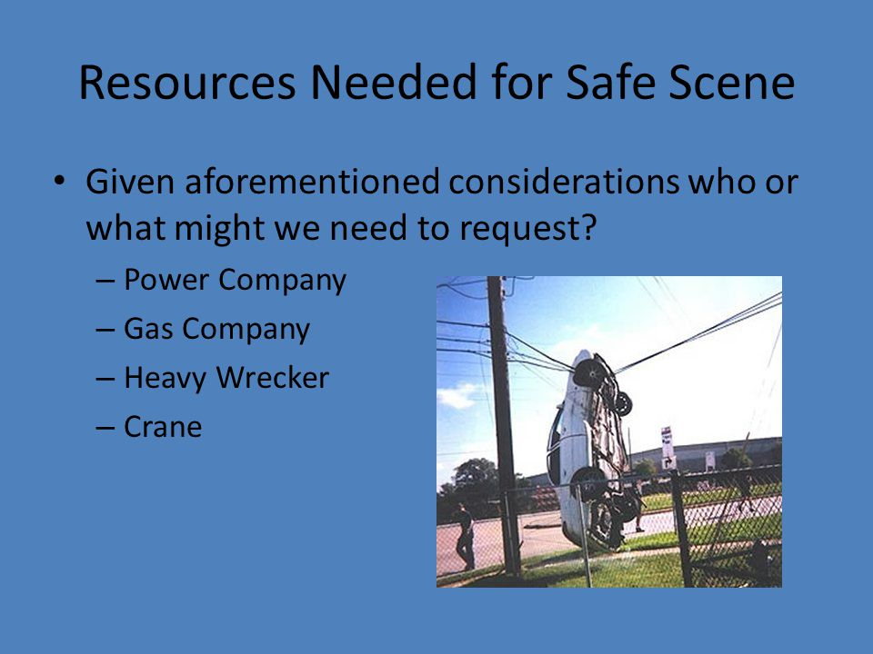 Resources Needed for Safe Scene Given aforementioned considerations who or what might we need to request? – Power Company – Gas Company – Heavy Wrecke