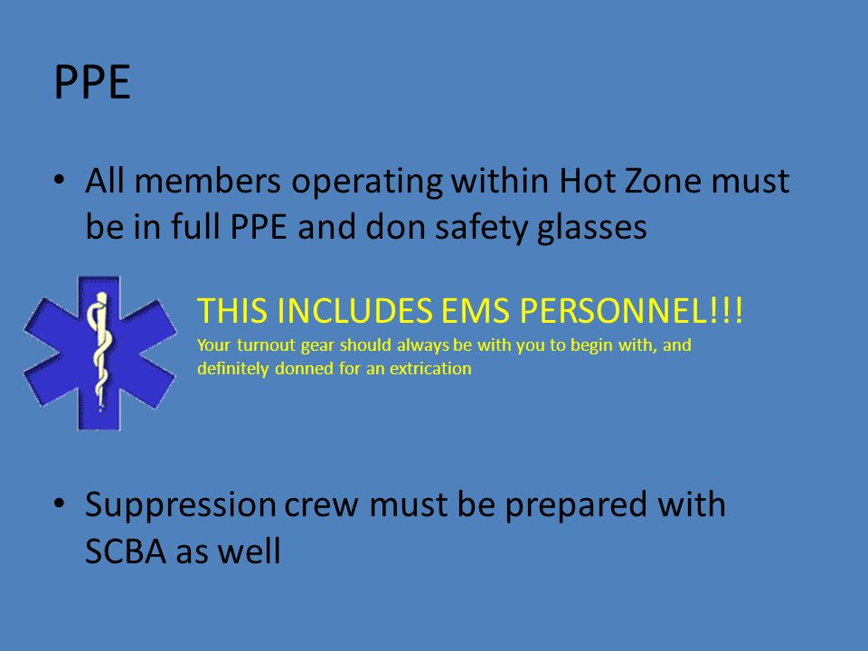 PPE All members operating within Hot Zone must be in full PPE and don safety glasses Suppression crew must be prepared with SCBA as well THIS INCLUDES