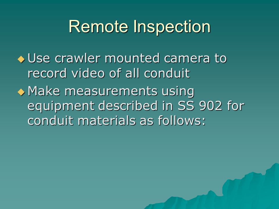 Remote Inspection  Use crawler mounted camera to record video of all conduit  Make measurements using equipment described in SS 902 for conduit materials as follows: