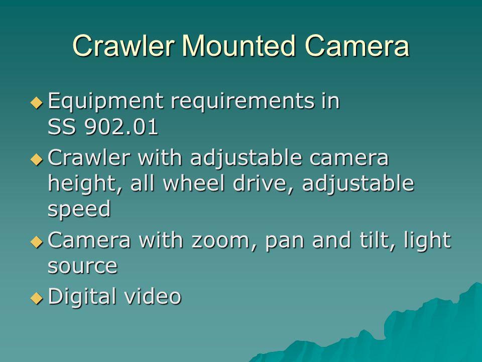 Crawler Mounted Camera  Equipment requirements in SS 902.01  Crawler with adjustable camera height, all wheel drive, adjustable speed  Camera with zoom, pan and tilt, light source  Digital video
