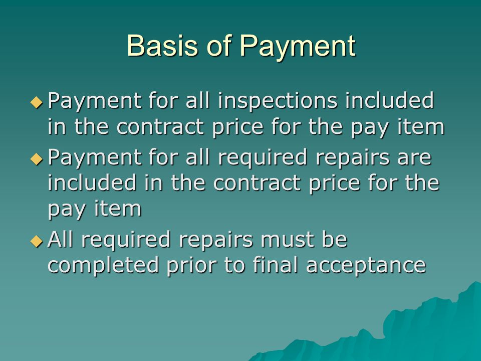 Basis of Payment  Payment for all inspections included in the contract price for the pay item  Payment for all required repairs are included in the contract price for the pay item  All required repairs must be completed prior to final acceptance