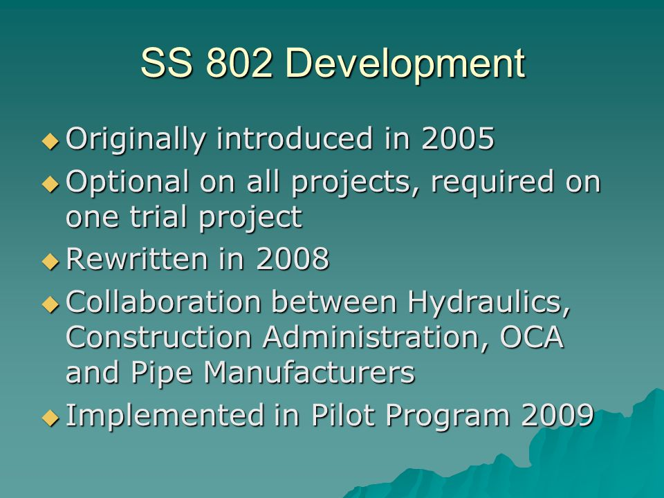 SS 802 Development  Originally introduced in 2005  Optional on all projects, required on one trial project  Rewritten in 2008  Collaboration between Hydraulics, Construction Administration, OCA and Pipe Manufacturers  Implemented in Pilot Program 2009
