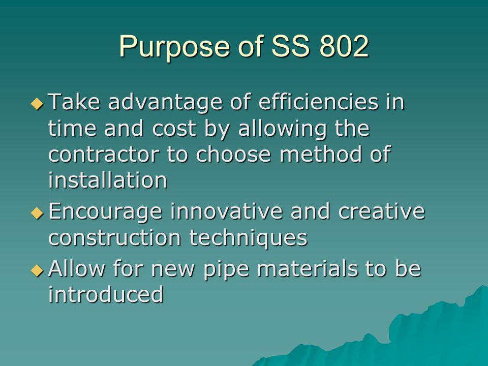 Purpose of SS 802  Take advantage of efficiencies in time and cost by allowing the contractor to choose method of installation  Encourage innovative and creative construction techniques  Allow for new pipe materials to be introduced