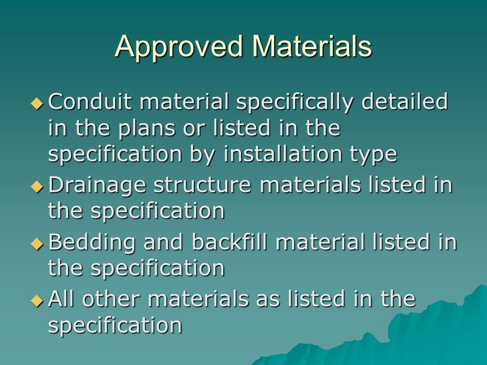 Approved Materials  Conduit material specifically detailed in the plans or listed in the specification by installation type  Drainage structure materials listed in the specification  Bedding and backfill material listed in the specification  All other materials as listed in the specification