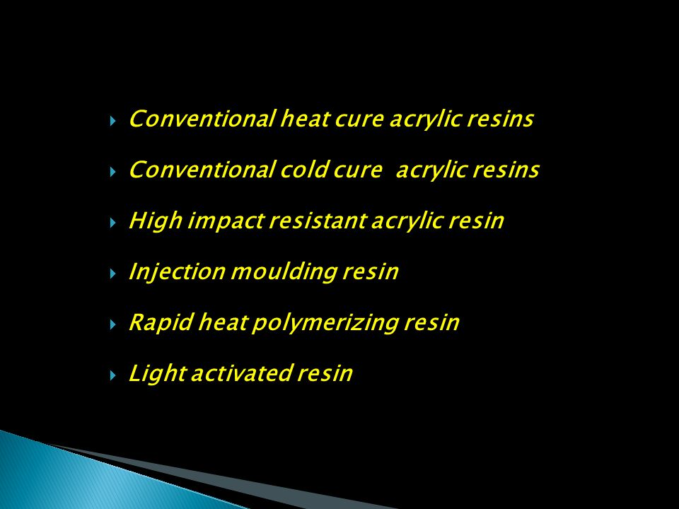  Conventional heat cure acrylic resins  Conventional cold cure acrylic resins  High impact resistant acrylic resin  Injection moulding resin  Rap
