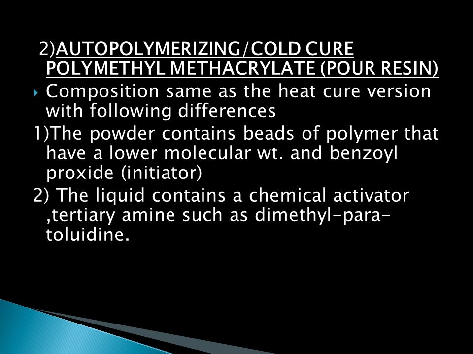 2)AUTOPOLYMERIZING/COLD CURE POLYMETHYL METHACRYLATE (POUR RESIN)  Composition same as the heat cure version with following differences 1)The powder