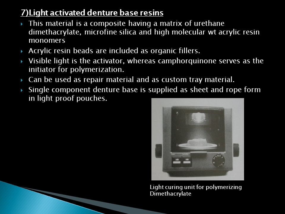 7)Light activated denture base resins  This material is a composite having a matrix of urethane dimethacrylate, microfine silica and high molecular w