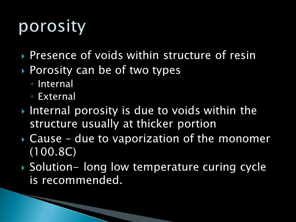  Presence of voids within structure of resin  Porosity can be of two types ◦ Internal ◦ External  Internal porosity is due to voids within the stru