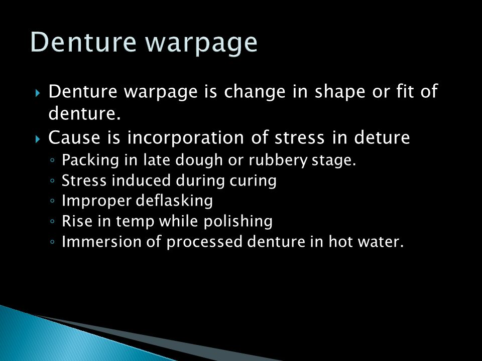  Denture warpage is change in shape or fit of denture.  Cause is incorporation of stress in deture ◦ Packing in late dough or rubbery stage. ◦ Stres