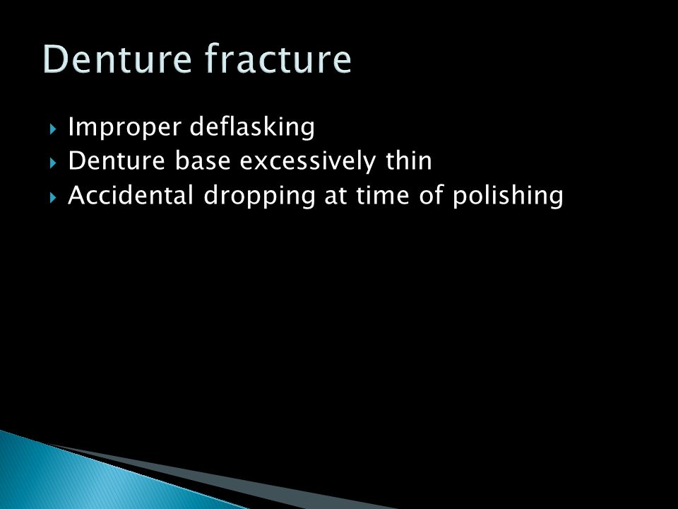  Improper deflasking  Denture base excessively thin  Accidental dropping at time of polishing
