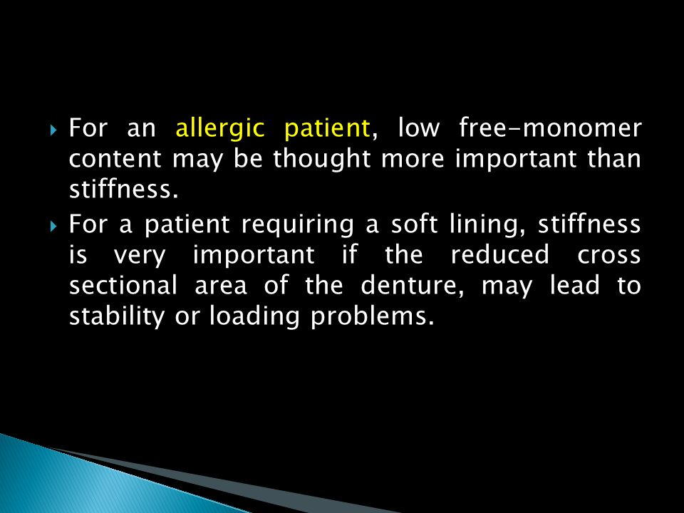  For an allergic patient, low free-monomer content may be thought more important than stiffness.  For a patient requiring a soft lining, stiffness i