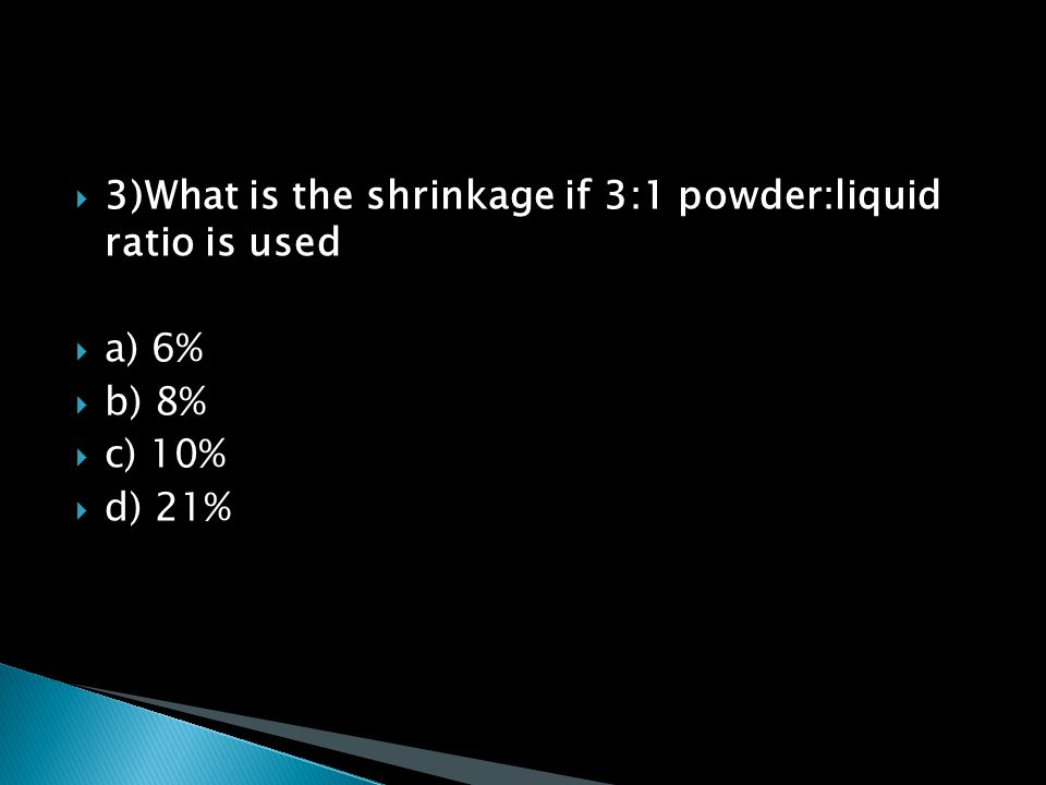  3)What is the shrinkage if 3:1 powder:liquid ratio is used  a) 6%  b) 8%  c) 10%  d) 21%
