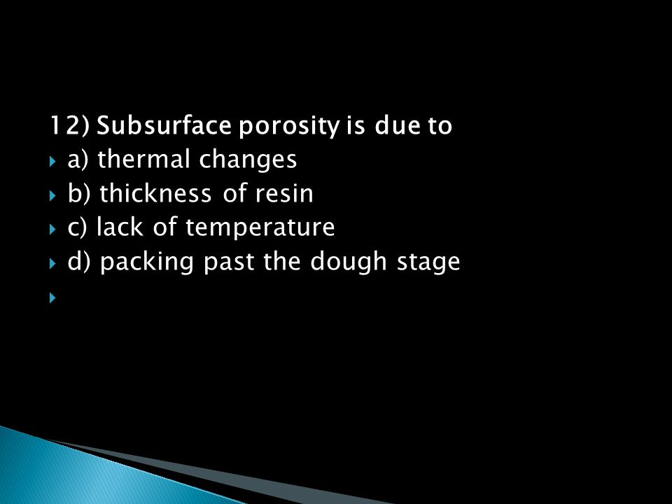 12) Subsurface porosity is due to  a) thermal changes  b) thickness of resin  c) lack of temperature  d) packing past the dough stage 