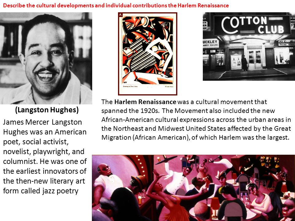 Describe the cultural developments and individual contributions the Harlem Renaissance (Langston Hughes) James Mercer Langston Hughes was an American poet, social activist, novelist, playwright, and columnist.