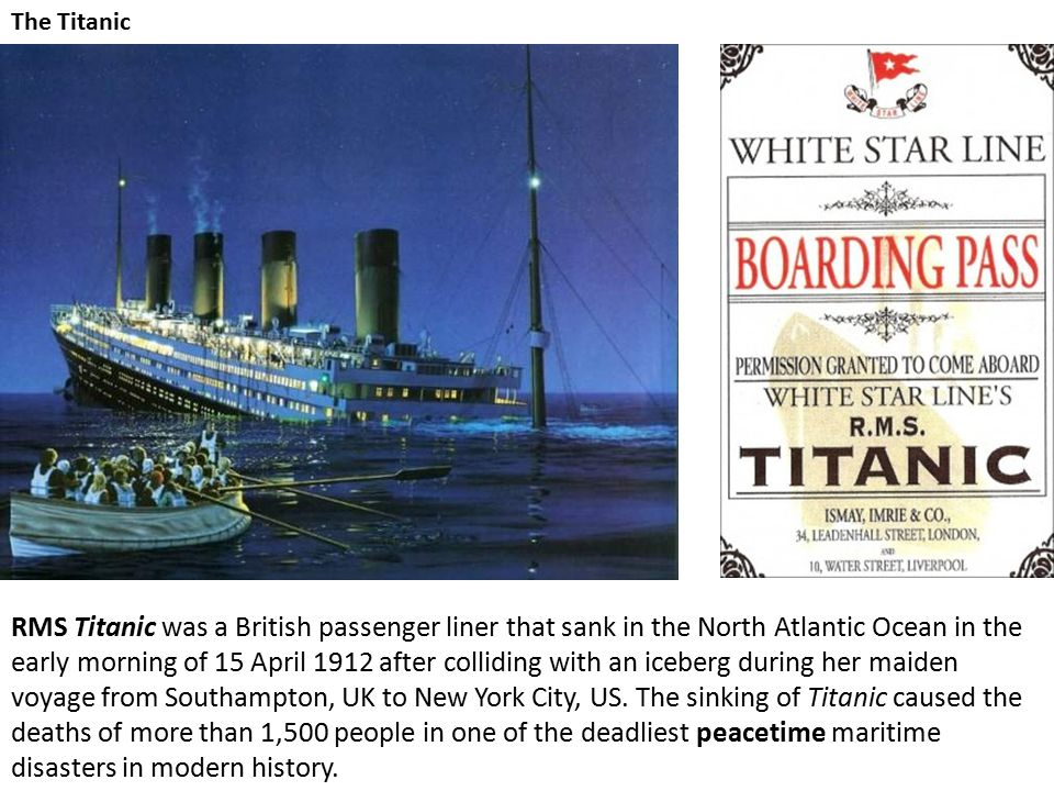 The Titanic RMS Titanic was a British passenger liner that sank in the North Atlantic Ocean in the early morning of 15 April 1912 after colliding with an iceberg during her maiden voyage from Southampton, UK to New York City, US.