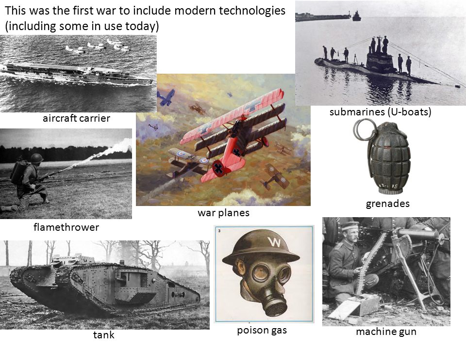 This was the first war to include modern technologies (including some in use today) war planes tank grenades machine gun poison gas submarines (U-boats) flamethrower aircraft carrier