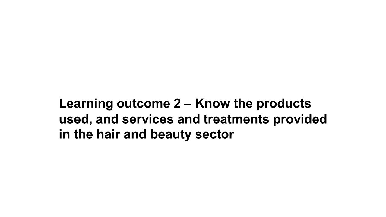 Learning outcome 2 – Know the products used, and services and treatments provided in the hair and beauty sector