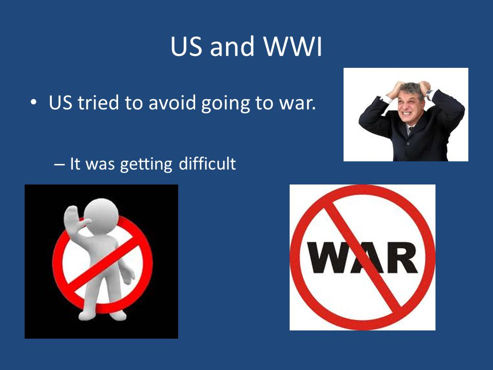 US and WWI US tried to avoid going to war. – It was getting difficult