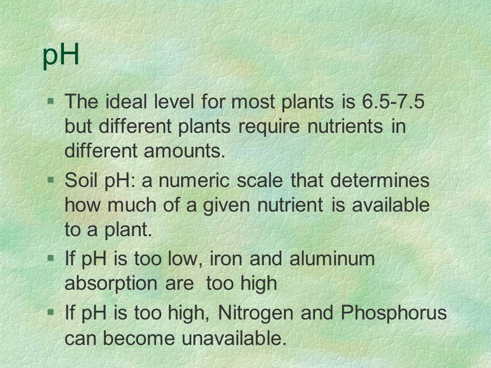 pH §The ideal level for most plants is 6.5-7.5 but different plants require nutrients in different amounts.
