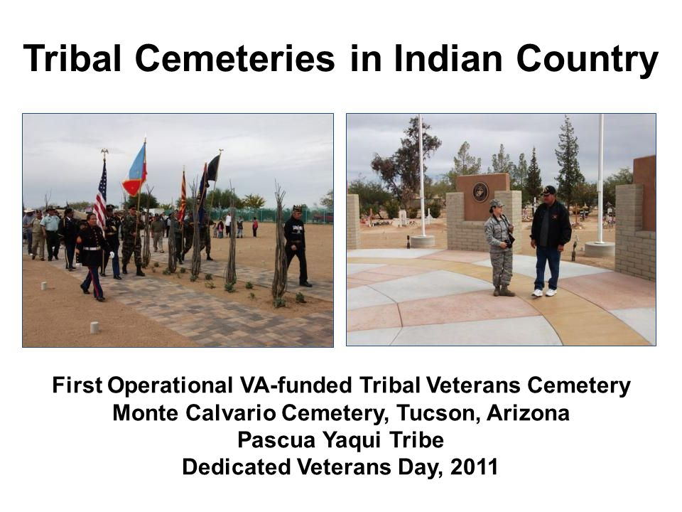 Tribal Cemeteries in Indian Country First Operational VA-funded Tribal Veterans Cemetery Monte Calvario Cemetery, Tucson, Arizona Pascua Yaqui Tribe D