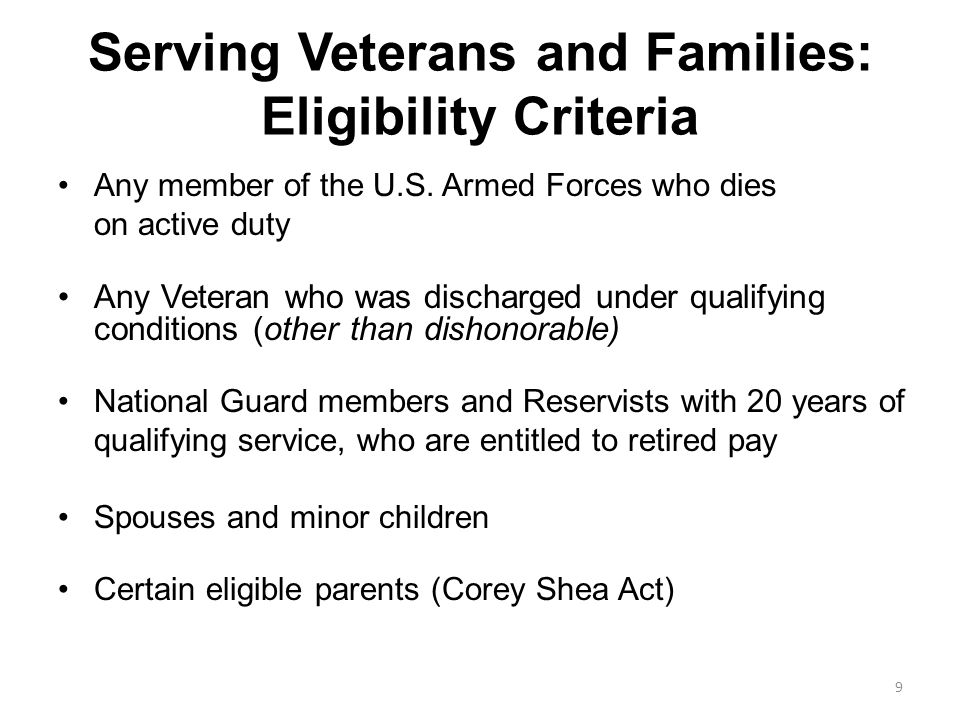 Serving Veterans and Families: Eligibility Criteria Any member of the U.S. Armed Forces who dies on active duty Any Veteran who was discharged under q